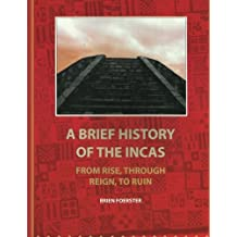 A Brief History Of The Incas: From Rise, Through Reign, To Ruin