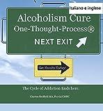 Alcolismo Cure: The One-pensiero-Process® (Versione italiana e inglese inclusa): Il ciclo di dipendenza finisce qui