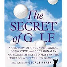 The Secret of Golf: A Century of Groundbreaking, Innovative, and Occasionally Outlandish Ways to Master the Worlds\' Most Vexing Game