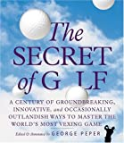 The Secret of Golf: A Century of Groundbreaking, Innovative, and Occasionally Outlandish Ways to Master the Worlds' Most Vexing Game