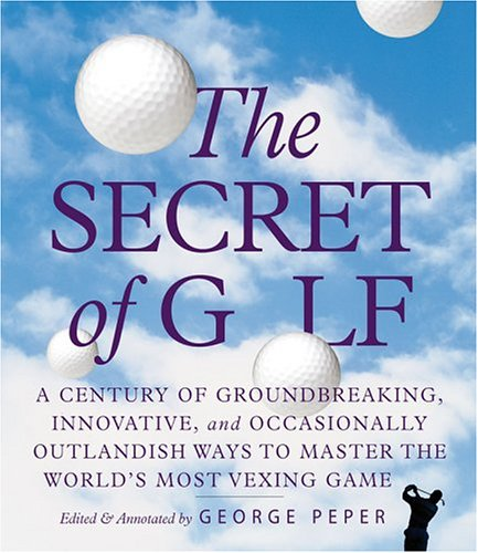 The Secret of Golf: A Century of Groundbreaking, Innovative, and Occasionally Outlandish Ways to Master the Worlds' Most Vexing Game por George Peper