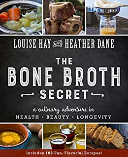 The Bone Broth Secret: A Culinary Adventure in Health, Beauty, and Longevity par [Hay, Louise, Dane, Heather]