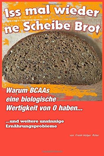 Iss mal wieder 'ne Scheibe Brot: Warum BCAAs eine biologische Wertigkeit von 0 haben und andere nicht vorhandene Ernährungsprobleme