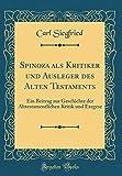 Spinoza ALS Kritiker Und Ausleger Des Alten Testaments: Ein Beitrag Zur Geschichte Der Alttestamentlichen Kritik Und Exegese (Classic Reprint)
