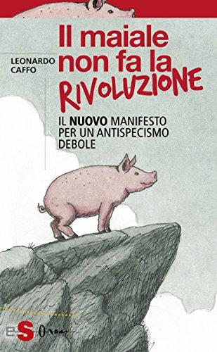 Il maiale non fa la rivoluzione: Il nuovo manifesto per un antispecismo debole (Saggi)