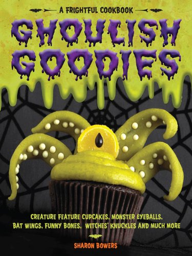 Ghoulish Goodies: Creature Feature Cupcakes, Monster Eyeballs, Bat Wings, Funny Bones, Witches' Knuckles, and Much More! (English Edition)