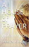 Book cover image for A HOUSE of PRAYER: (Not a Hospital)