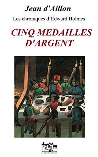 CINQ MEDAILLES D'ARGENT: Les chroniques d'Edward Holmes sous la régence du duc de Bedford et durant la cruelle et sanglante guerre entre les Armagnacs et les Bourguignons