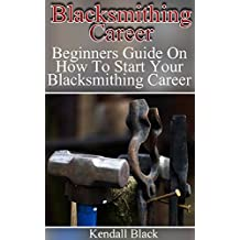Blacksmithing Career: Beginners Guide On How To Start Your Blacksmithing Career (English Edition)