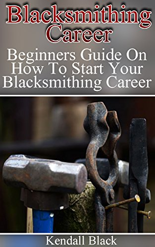 Blacksmithing Career: Beginners Guide On How To Start Your Blacksmithing Career (English Edition)
