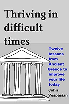 Thriving in difficult times: Twelve lessons from Ancient Greece to improve your life today (English Edition) di [Vespasian, John]