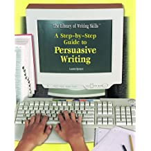 A Step-By-Step Guide to Persuasive Writing (Library of Writing Skills)