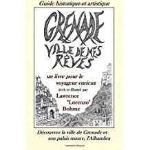 Grenade, ville de mes rêves: Guide à la vieille ville de Grenade avec son palais l'Alhambra et l'Albaicin