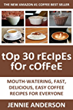 Top 30 Mouth-Watering, Delicious, Fast And Easy Coffee Recipes For Everyone (English Edition)