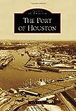 The Port of Houston (Images of America (Arcadia Publishing))