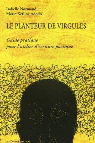 Le planteur de virgules : Guide pratique pour l'atelier d'écriture poétique par Isabelle Normand, Marie Kétline Adodo