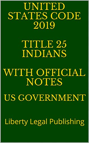 UNITED STATES CODE 2019 TITLE 25 INDIANS WITH OFFICIAL NOTES: Liberty Legal Publishing (English Edition)