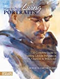 How to Paint Living Portraits: A Complete Guide to Painting Lifelike Portraits in Oil, Charcoal and Watercolour (North Light Classics)