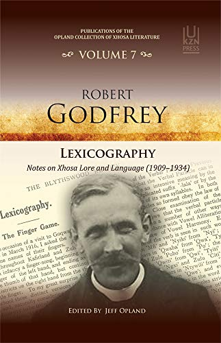 Lexicography: Notes on Xhosa Lore and Language 1909–1934 - Robert Godfrey (Publications of the Opland Collection of, Band 7)