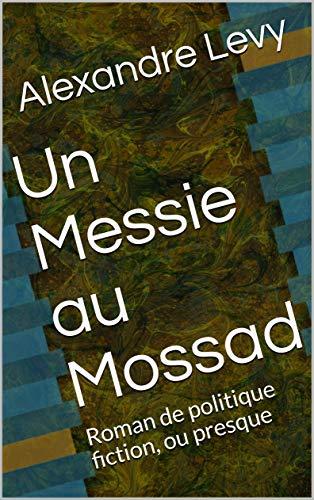 Un Messie au Mossad: Roman de politique fiction, ou presque par [Levy, Alexandre]