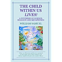 The Child Within Us Lives! A Synthesis of Science, Religion and Metphysics (English Edition)