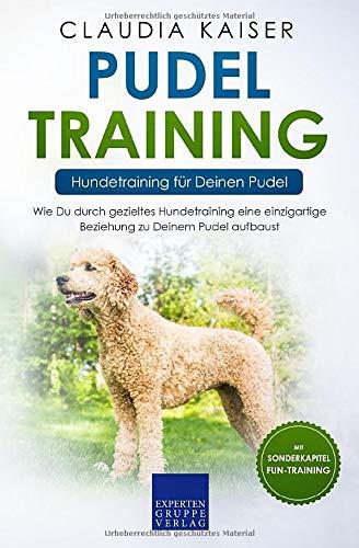 Pudel Training - Hundetraining für Deinen Pudel: Wie Du durch gezieltes Hundetraining eine einzigartige Beziehung zu Deinem Pudel aufbaust (Pudel Band, Band 2)