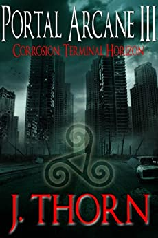 Corrosion: Terminal Horizon (The Portal Arcane Series - Book III) by [Thorn, J.]