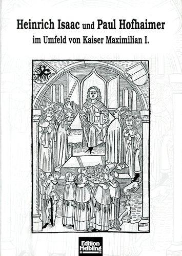Heinrich Isaac und Paul Hofhaimer im Umfeld von Kaiser Maximilian I. (Innsbrucker Beiträge zur Musikwissenschaft)