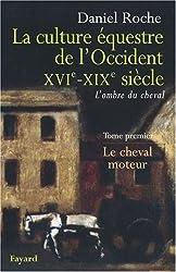 La Culture équestre occidentale, XVIe-XIXe siècle, L'ombre du cheval : Tome 1, Le cheval moteur, Essai sur l'utilité équestre
