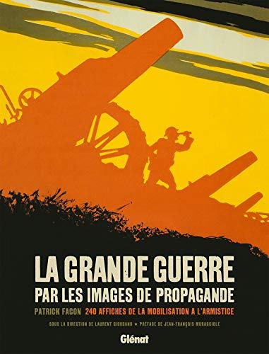 La Grande Guerre par les images de propagande: 240 affiches de la mobilisation à l'armistice