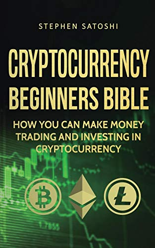 Cryptocurrency Beginners Bible: How You Can Make Money Trading and Investing in Cryptocurrency