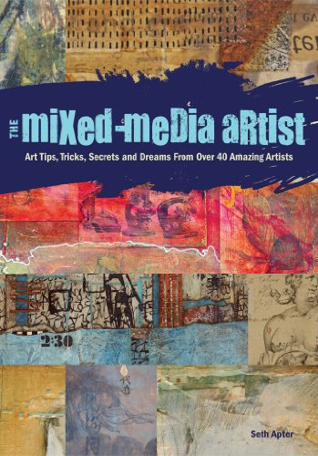 The Mixed-Media Artist: Art Tips, Tricks, Secrets and Dreams from Over 40 Amazing Artists por Seth Apter