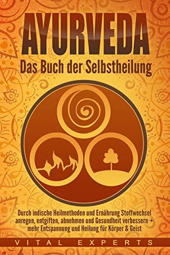 Ayurveda: Das Buch der Selbstheilung. Durch indische Heilmethoden und Ernährung Stoffwechsel anregen, entgiften, abnehmen und Gesundheit verbessern + mehr Entspannung und Heilung für Körper & Geist (Medizin Kindle-bücher)