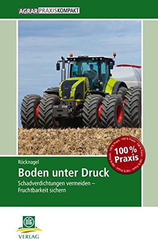 Boden unter Druck: Schadverdichtungen vermeiden - Fruchtbarkeit sichern (AgrarPraxis kompakt)