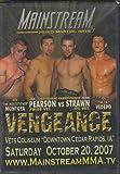 Mainstream Mixed Martial Arts 7. Joe Pearson vs John Strawn. Rod Montoya. Joe Vedepo. Vengeance. October 20, 2007. Vets Coliseum, Cedar Rapids IA