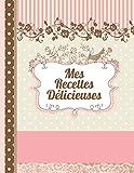 Mes Recettes Délicieuses: Le carnet à compléter - livre de cuisine personalisé à écrire 120 de vos recettes préférées pour les femmes, les filles et ... romantique - environ A4 couverture souple