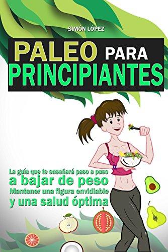 Paleo: Paleo Para Principiantes: La Guia Que Te Enseñará Paso A Paso A Bajar De Peso, Mantener Una Figura Envidiable Y Una Salud Óptima (Dieta Paleo)