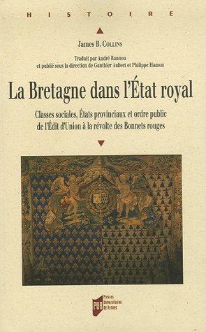 La Bretagne dans l'Etat royal : Classes sociales, Etats provinciaux et ordre public de l'Edit d'Union à la Révolte des bonnets rouges