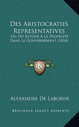 Des Aristocraties Representatives: Ou Du Retour a la Propriete Dans Le Gouvernement (1814)