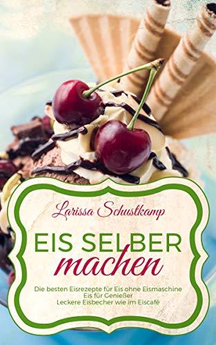 Eis selber machen: Die besten Eisrezepte für Eis ohne Eismaschine - Eis für Genießer - Leckere Eisbecher wie im Eiscafé