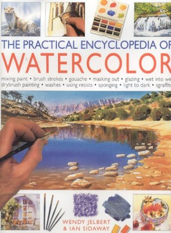 The Practical Encyclopedia of Watercolor: Mixing Paint-Rush Strokes-Gouache-Masking Out-Glazing-Wet into Wet Drybrushpainting-Washes-Using Resists-Sponging-Light to Dark-Sgraffito