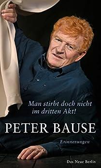 Man stirbt doch nicht im dritten Akt!: Erinnerungen (German Edition) by [Bause, Peter]