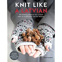 Knit Like a Latvian!: 50 Knitting Patterns for Latvian Mittens, Fingerless Gloves and Wrist Warmers