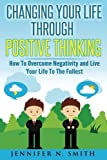 Changing Your Life Through Positive Thinking: How To Overcome Negativity and Live Your Life To The Fullest: Volume 4 (Self Improvement)