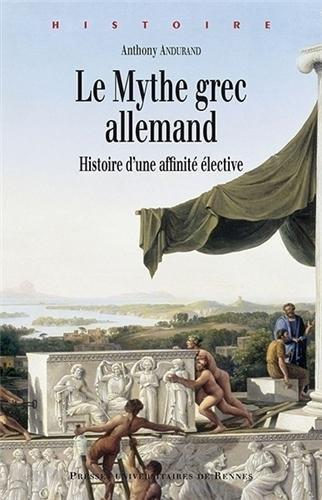 Le mythe grec allemand : Histoire d'une affinité élective par Anthony Andurand
