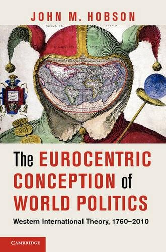 The Eurocentric Conception of World Politics: Western International Theory, 1760–2010 por John M Hobson