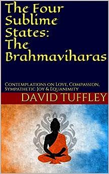 The Four Sublime States: The Brahmaviharas: Contemplations on Love, Compassion, Sympathetic Joy & Equanimity (English Edition) di [Tuffley, David]