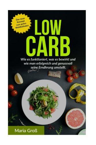 Low Carb: Wie es funktioniert, was es bewirkt und wie man erfolgreich und genussvoll seine Ernährung umstellt (Low Carb Rezepte, Low Carb Frühstück, ... Low Carb kindle, Low Carb deutsch, Gesund) Wie Es Funktioniert
