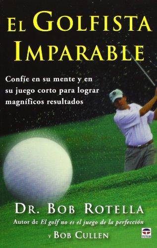 El Golfista Imparable. Confíe En Su Mente Y En Su Juego Corto Para Lograr Magníficos Resultados por Dr. Rob Rotella