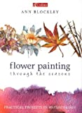 Cover of: Flower Painting Through the Seasons: Practical Projects in Watercolour | Ann Blockley